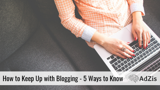 How to Keep Up with Blogging – 5 Ways to Know