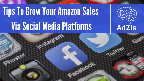 Tips To Grow Your Amazon Sales Via Social Media Platforms