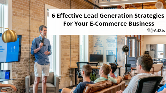 6 Effective Lead Generation Strategies For Your E-Commerce Business