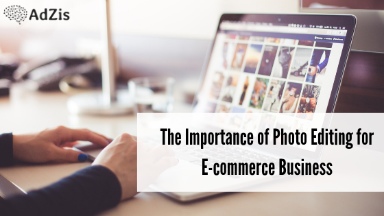 The Importance of Photo Editing for E-commerce Business
