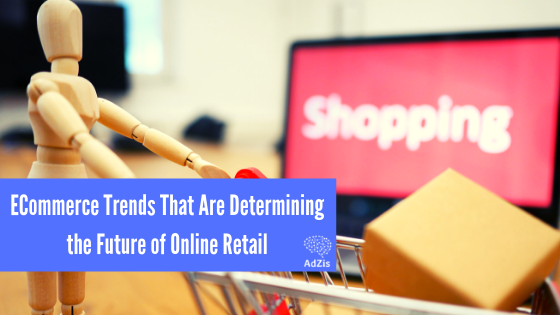 ECommerce Trends That Are Determining the Future of Online Retail