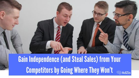 Gain Independence (and Steal Sales) from Your Competitors by Going Where They Won't