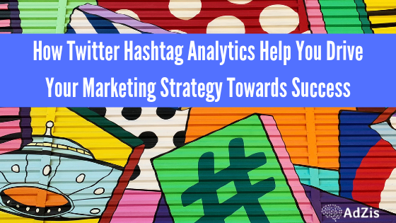 How Twitter Hashtag Analytics Help You Drive Your Marketing Strategy Towards Success