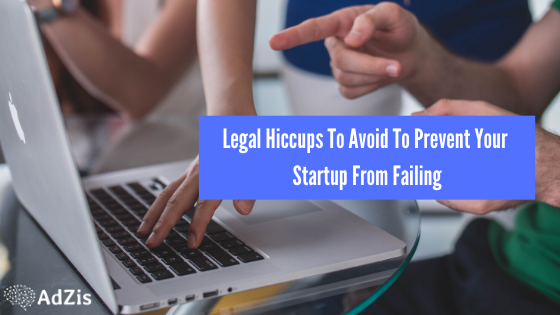 Legal Hiccups To Avoid To Prevent Your Startup From Failing