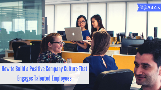 How to Build a Positive Company Culture That Engages Talented Employees