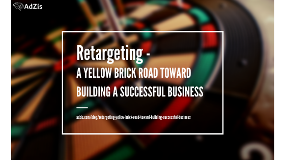 Retargeting – a Yellow Brick Road Toward Building a Successful Business
