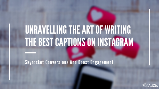 Unravelling The Art Of Writing The Best Captions On Instagram To Skyrocket Conversions And Boost Engagement